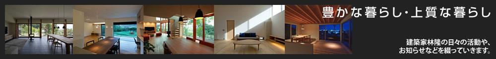 豊かな暮らし・上質な暮らし - 建築家林隆の日々の活動や、お知らせなどを綴っていきます。